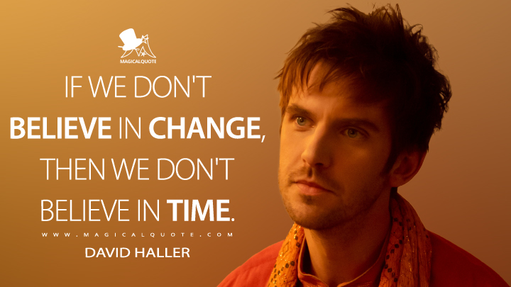 If we don't believe in change, then we don't believe in time. - David Haller (Legion Quotes)