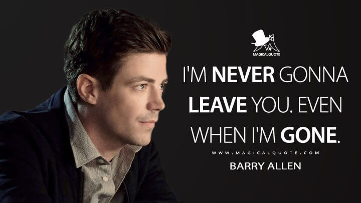I'm never gonna leave you. Even when I'm gone. - Barry Allen (The Flash Quotes)