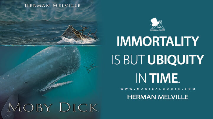 Immortality is but ubiquity in time. - Herman Melville (Moby-Dick; or, The Whale Quotes)