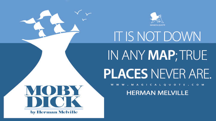 It is not down in any map; true places never are. - Herman Melville (Moby-Dick; or, The Whale Quotes)