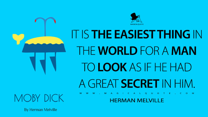 It is the easiest thing in the world for a man to look as if he had a great secret in him. - Herman Melville (Moby-Dick; or, The Whale Quotes)