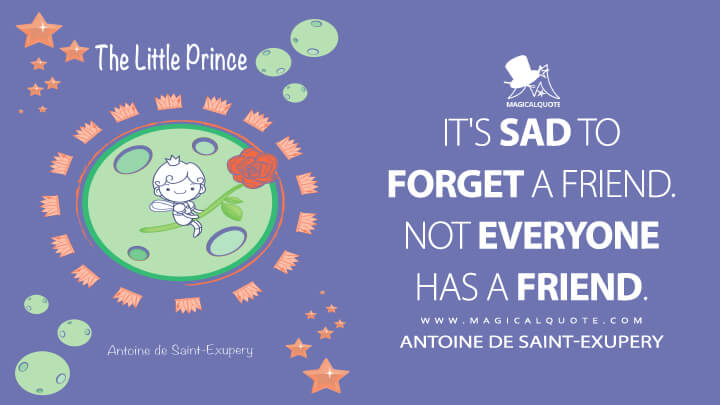 It's sad to forget a friend. Not everyone has a friend. - Antoine de Saint-Exupery (The Little Prince Quotes)