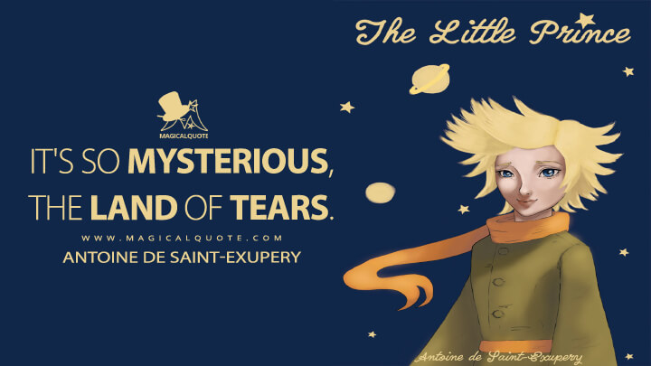 It's so mysterious, the land of tears. - Antoine de Saint-Exupery (The Little Prince Quotes)