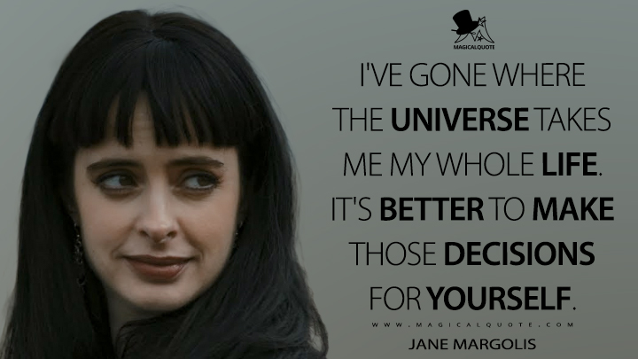 I've gone where the universe takes me my whole life. It's better to make those decisions for yourself. - Jane Margolis (El Camino: A Breaking Bad Movie Quotes)