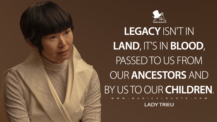 Legacy isn't in land, it's in blood, passed to us from our ancestors and by us to our children. - Lady Trieu (Watchmen Quotes)