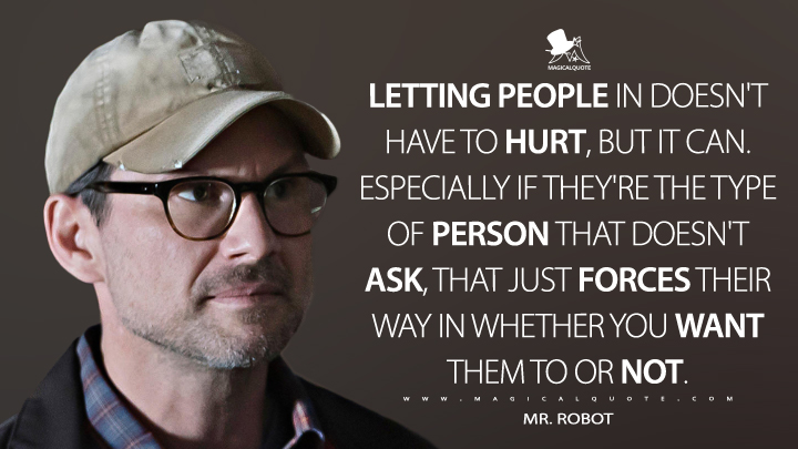 Letting people in doesn't have to hurt, but it can. Especially if they're the type of person that doesn't ask, that just forces their way in whether you want them to or not. - Mr. Robot (Mr. Robot Quotes)