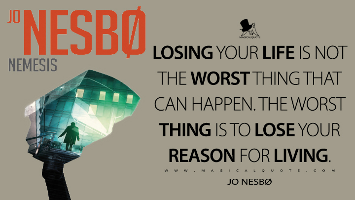 Losing your life is not the worst thing that can happen. The worst thing is to lose your reason for living. - Jo Nesbø (Nemesis Quotes)