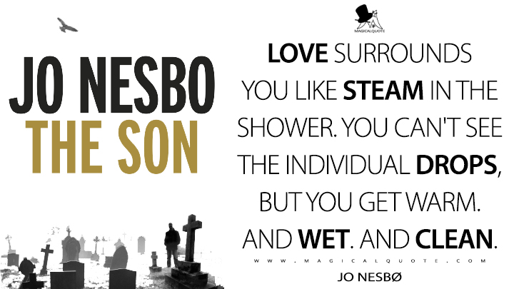 Love surrounds you like steam in the shower. You can't see the individual drops, but you get warm. And wet. And clean. - Jo Nesbø (The Son Quotes)