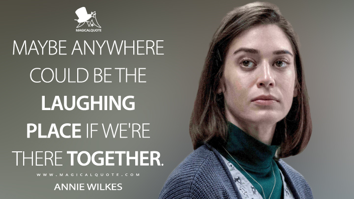 Maybe anywhere could be the Laughing Place if we're there together. - Annie Wilkes (Castle Rock Quotes)