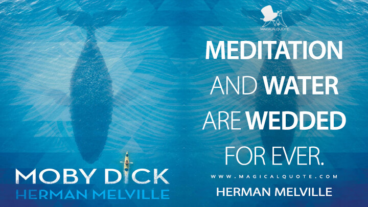 Meditation and water are wedded for ever. - Herman Melville (Moby-Dick; or, The Whale Quotes)