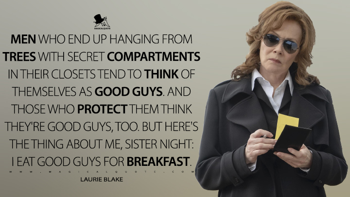 Men who end up hanging from trees with secret compartments in their closets tend to think of themselves as good guys. And those who protect them think they're good guys, too. But here's the thing about me, Sister Night: I eat good guys for breakfast. - Laurie Blake (Watchmen Quotes)