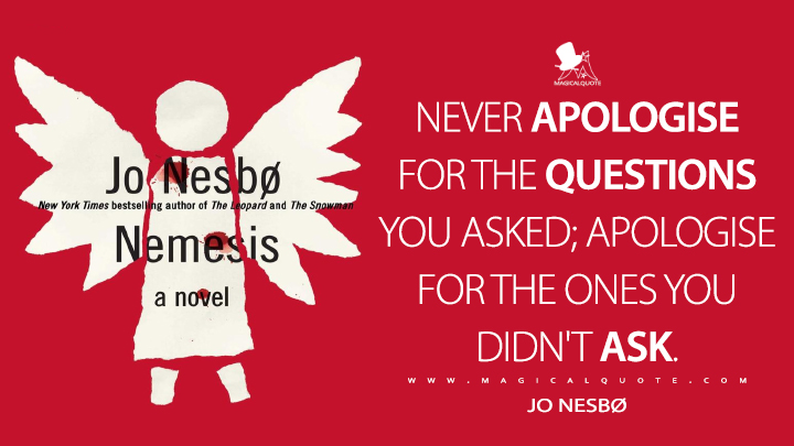 Never apologise for the questions you asked; apologise for the ones you didn't ask. - Jo Nesbø (Nemesis Quotes)