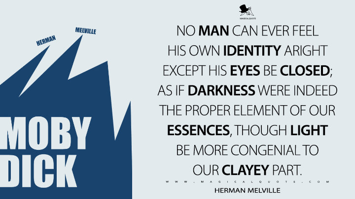 No man can ever feel his own identity aright except his eyes be closed; as if darkness were indeed the proper element of our essences, though light be more congenial to our clayey part. - Herman Melville (Moby-Dick; or, The Whale Quotes)