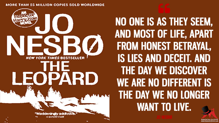No one is as they seem, and most of life, apart from honest betrayal, is lies and deceit. And the day we discover we are no different is the day we no longer want to live. - Jo Nesbø (The Leopard Quotes)