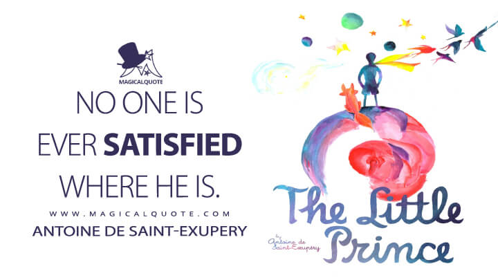 No one is ever satisfied where he is. - Antoine de Saint-Exupery (The Little Prince Quotes)