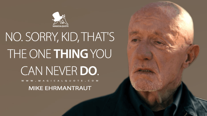 No. Sorry, kid, that's the one thing you can never do. - Mike Ehrmantraut (El Camino: A Breaking Bad Movie Quotes)