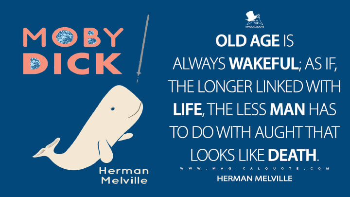 Old age is always wakeful; as if, the longer linked with life, the less man has to do with aught that looks like death. - Herman Melville (Moby-Dick; or, The Whale Quotes)