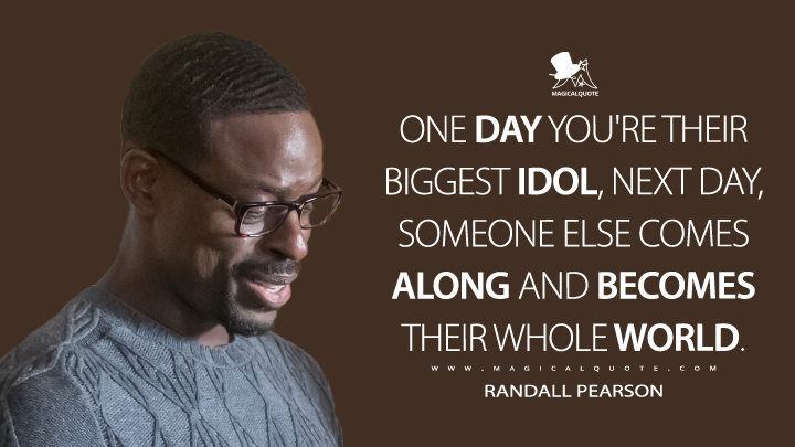 One day you're their biggest idol, next day, someone else comes along and becomes their whole world. - Randall Pearson (This Is Us Quotes)