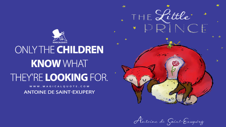 Only the children know what they're looking for. - Antoine de Saint-Exupery (The Little Prince Quotes)