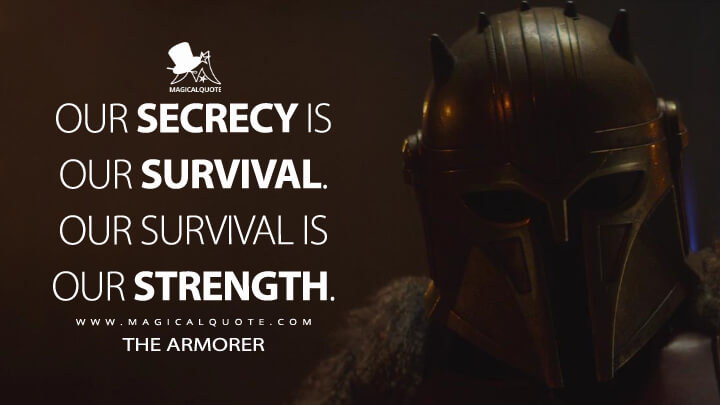 Our secrecy is our survival. Our survival is our strength. - Armorer (The Mandalorian Quotes)