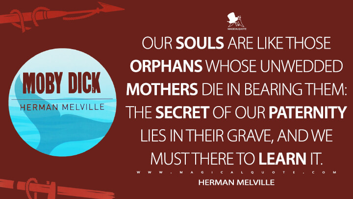 Our souls are like those orphans whose unwedded mothers die in bearing them: the secret of our paternity lies in their grave, and we must there to learn it. - Herman Melville (Moby-Dick; or, The Whale Quotes)