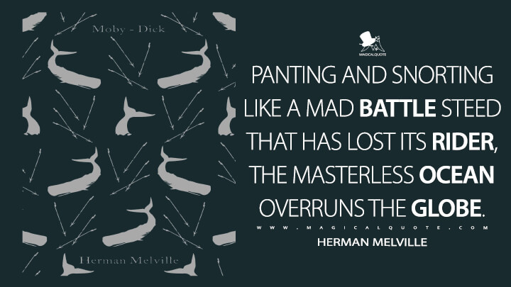 Panting and snorting like a mad battle steed that has lost its rider, the masterless ocean overruns the globe. - Herman Melville (Moby-Dick; or, The Whale Quotes)
