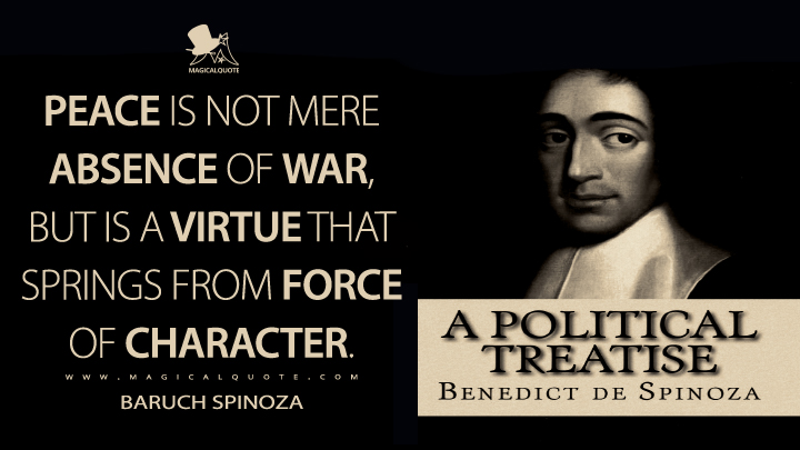 Peace is not mere absence of war, but is a virtue that springs from force of character. - Baruch Spinoza (Political Treatise Quotes)