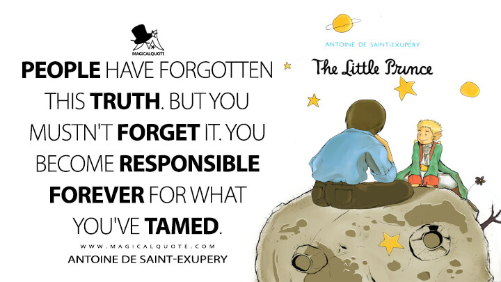 People have forgotten this truth. But you mustn't forget it. You become responsible forever for what you've tamed. - Antoine de Saint-Exupery (The Little Prince Quotes)