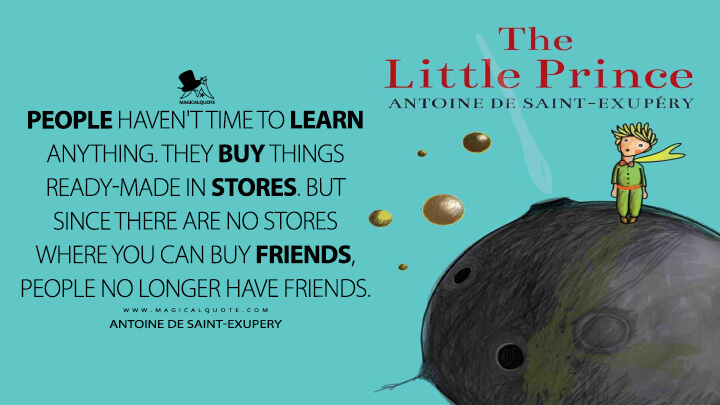 People haven't time to learn anything. They buy things ready-made in stores. But since there are no stores where you can buy friends, people no longer have friends. - Antoine de Saint-Exupery (The Little Prince Quotes)