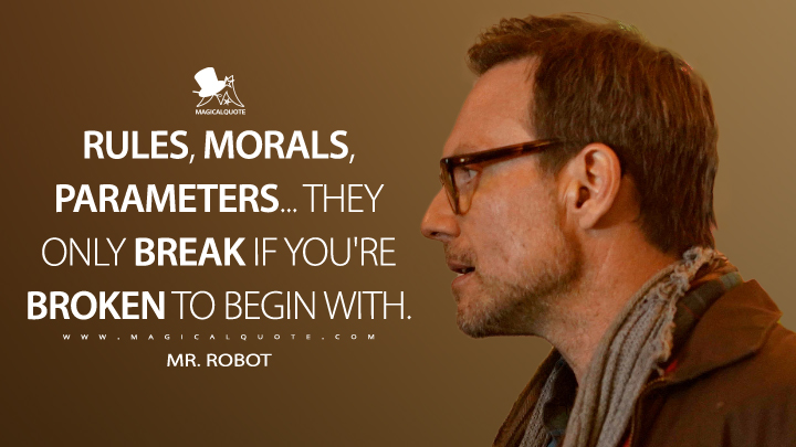 Rules, morals, parameters... they only break if you're broken to begin with. - Mr. Robot (Mr. Robot Quotes)
