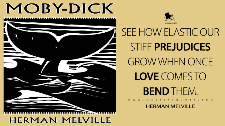 See how elastic our stiff prejudices grow when once love comes to bend them. - Herman Melville (Moby-Dick; or, The Whale Quotes)