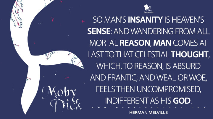 So man's insanity is heaven's sense; and wandering from all mortal reason, man comes at last to that celestial thought, which, to reason, is absurd and frantic; and weal or woe, feels then uncompromised, indifferent as his God. - Herman Melville (Moby-Dick; or, The Whale Quotes)