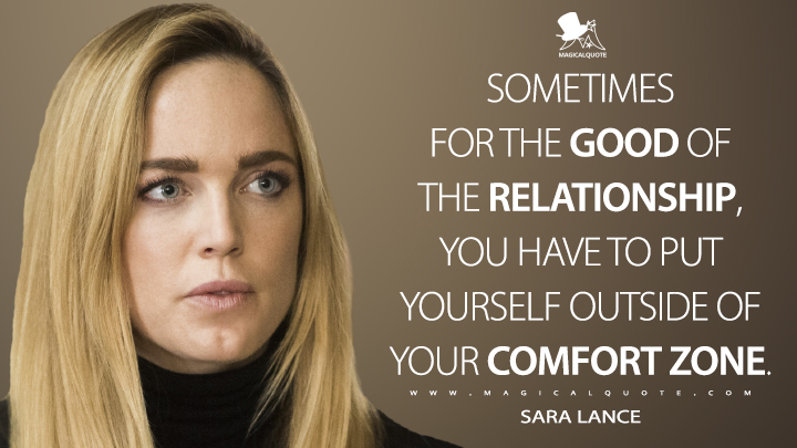 Sometimes for the good of the relationship, you have to put yourself outside of your comfort zone. - Sara Lance (Legends of Tomorrow Quotes)