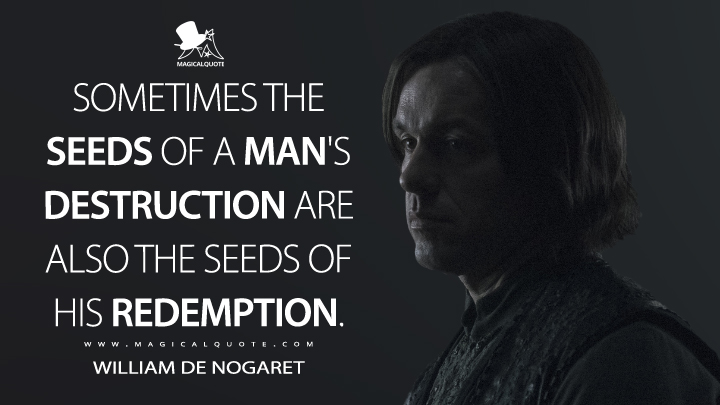 Sometimes the seeds of a man's destruction are also the seeds of his redemption. - William De Nogaret (Knightfall Quotes)