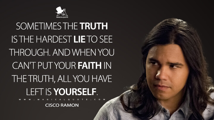 Sometimes the truth is the hardest lie to see through. And when you can't put your faith in the truth, all you have left is yourself. - Cisco Ramon (The Flash Quotes)