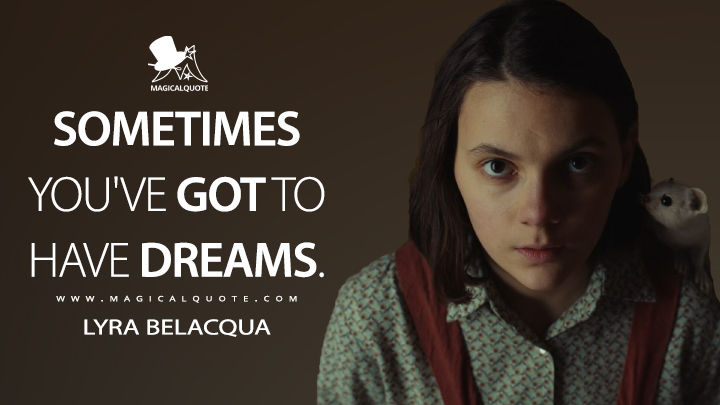 Sometimes you've got to have dreams. - Lyra Belacqua (His Dark Materials Quotes)