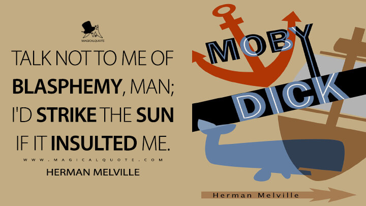 Talk not to me of blasphemy, man; I'd strike the sun if it insulted me. - Herman Melville (Moby-Dick; or, The Whale Quotes)