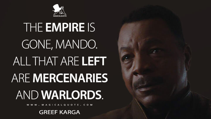 The Empire is gone, Mando. All that are left are mercenaries and warlords. - Greef Carga (The Mandalorian Quotes)