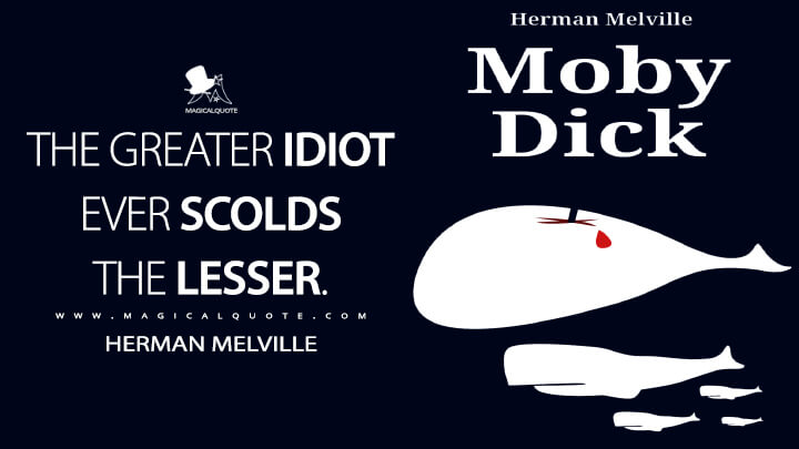 The greater idiot ever scolds the lesser. - Herman Melville (Moby-Dick; or, The Whale Quotes)