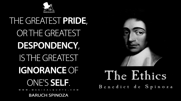 The greatest pride, or the greatest despondency, is the greatest ignorance of one's self. - Baruch Spinoza (Ethics Quotes)