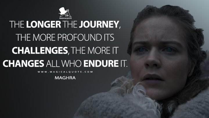 The longer the journey, the more profound its challenges, the more it changes all who endure it. - Maghra (See Quotes)