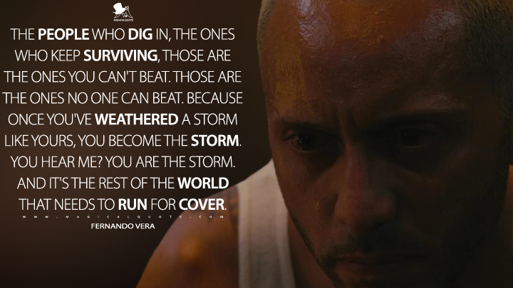 The people who dig in, the ones who keep surviving, those are the ones you can't beat. Those are the ones no one can beat. Because once you've weathered a storm like yours, you become the storm. You hear me? You are the storm. And it's the rest of the world that needs to run for cover. - Fernando Vera (Mr. Robot Quotes)