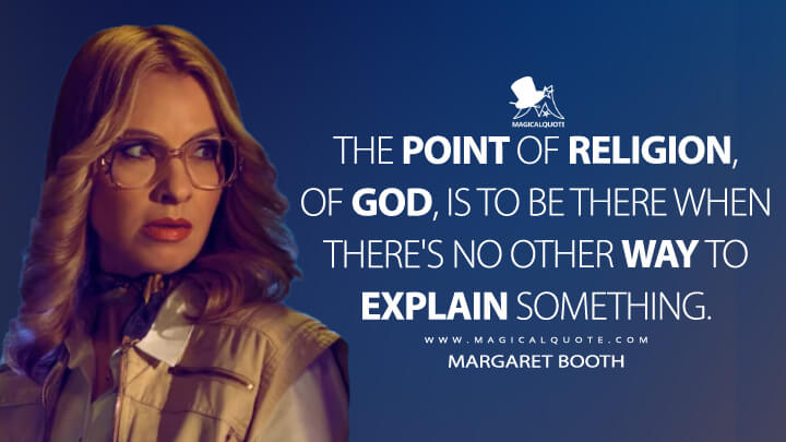 The point of religion, of God, is to be there when there's no other way to explain something. - Margaret Booth (American Horror Story Quotes)