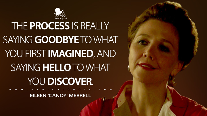 The process is really saying goodbye to what you first imagined, and saying hello to what you discover. - Eileen 'Candy' Merrell (The Deuce Quotes)
