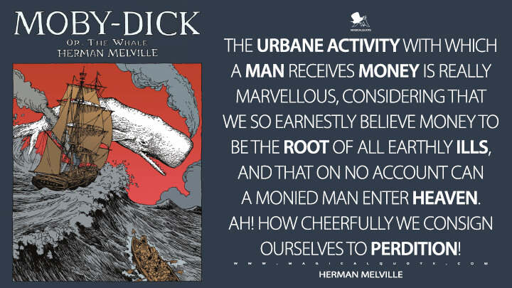 The urbane activity with which a man receives money is really marvellous, considering that we so earnestly believe money to be the root of all earthly ills, and that on no account can a monied man enter heaven. Ah! how cheerfully we consign ourselves to perdition! - Herman Melville (Moby-Dick; or, The Whale Quotes)
