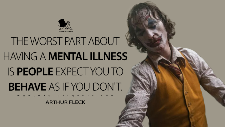 The worst part about having a mental illness is people expect you to behave as if you don't. - Arthur Fleck (Joker Quotes)