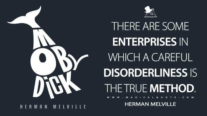 There are some enterprises in which a careful disorderliness is the true method. - Herman Melville (Moby-Dick; or, The Whale Quotes)