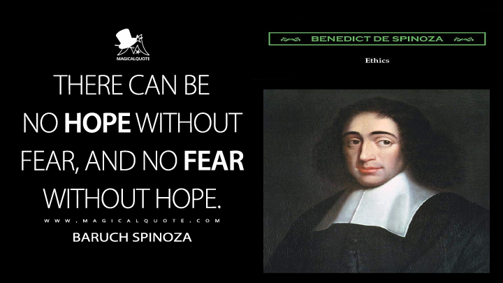 There can be no hope without fear, and no fear without hope. - Baruch Spinoza (Ethics Quotes)