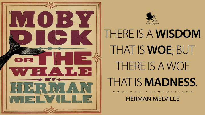 There is a wisdom that is woe; but there is a woe that is madness. - Herman Melville (Moby-Dick; or, The Whale Quotes)