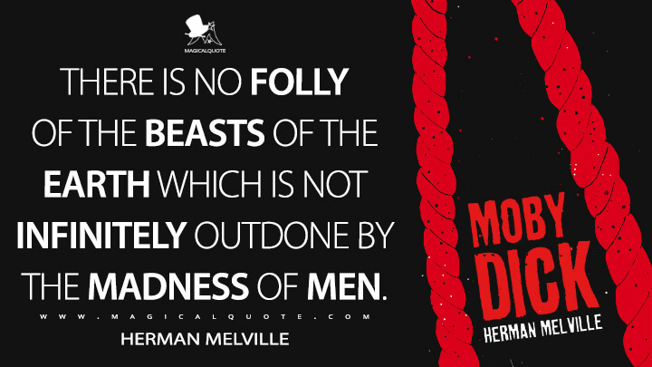 There is no folly of the beasts of the earth which is not infinitely outdone by the madness of men. - Herman Melville (Moby-Dick; or, The Whale Quotes)